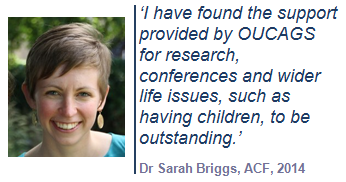 'I have found the support provided by OUCAGS for research, conferences and wider life issues, such as having children, to be outstanding.' Dr Sarah Briggs, ACF, 2014