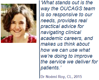'What stands out is the way the OUCAGS team is so responsive to our needs, provides real practical advice for navigating clinical academic careers, and makes us think about how we can use what we're doing to improve the service we deliver for patients.' Dr Noémi Roy, CL, 2015