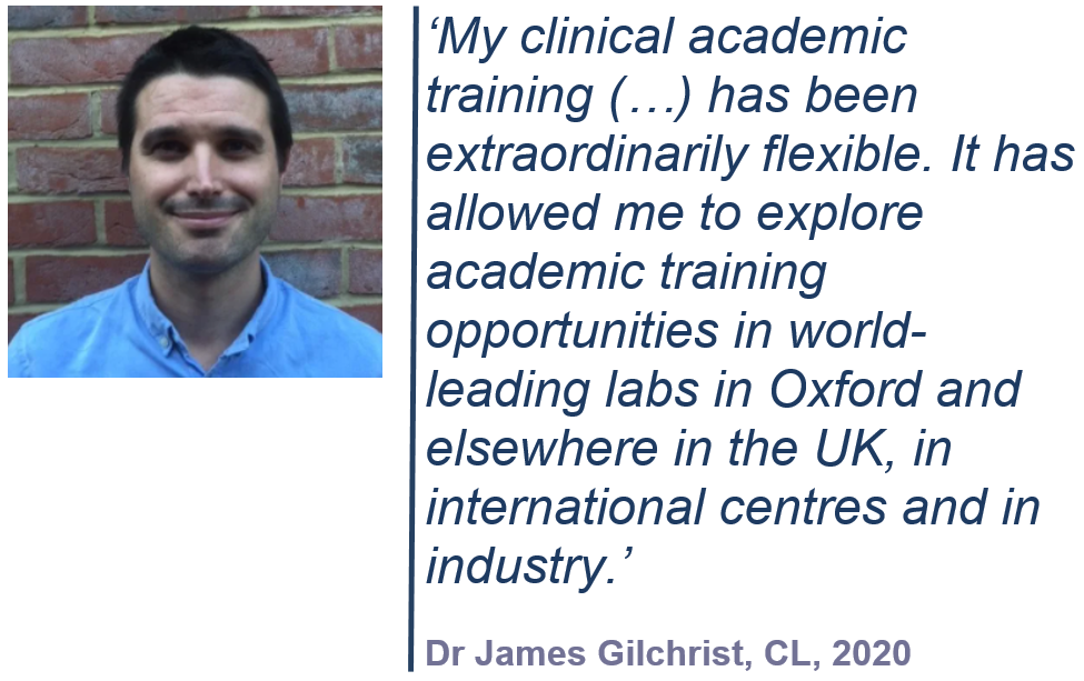 'My clinical academic training (…) has been extraordinarily flexible. It has allowed me to explore academic training opportunities in world-leading labs in Oxford and elsewhere in the UK, in international centres and in industry.' Dr James Gilchrist, CL, 2020